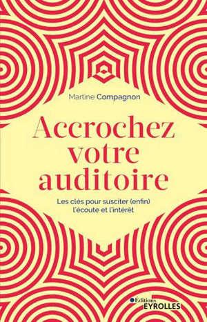 Accrochez votre auditoire : les clés pour susciter (enfin) l'écoute et l'intérêt