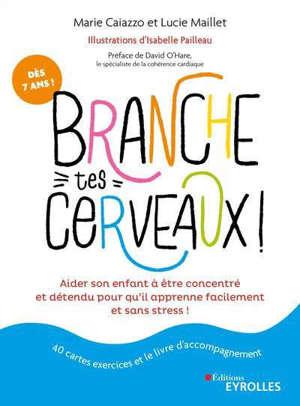 Branche tes cerveaux ! : aider son enfant à être concentré et détendu pour qu'il apprenne facilement et sans stress !