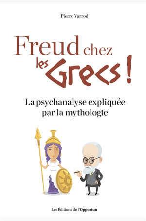 Freud chez les Grecs ! : la psychanalyse expliquée par la mythologie